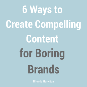 6 Ways to Create Compelling Content for Boring Brands